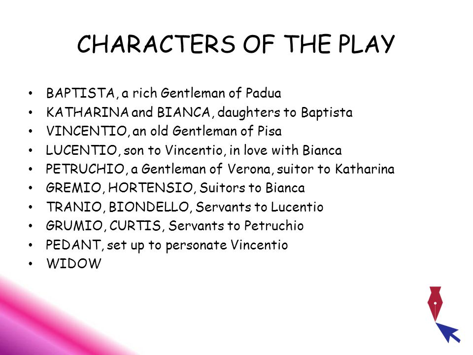 CHARACTERS OF THE PLAY BAPTISTA, a rich Gentleman of Padua KATHARINA and BIANCA, daughters to Baptista VINCENTIO, an old Gentleman of Pisa LUCENTIO, son to Vincentio, in love with Bianca PETRUCHIO, a Gentleman of Verona, suitor to Katharina GREMIO, HORTENSIO, Suitors to Bianca TRANIO, BIONDELLO, Servants to Lucentio GRUMIO, CURTIS, Servants to Petruchio PEDANT, set up to personate Vincentio WIDOW