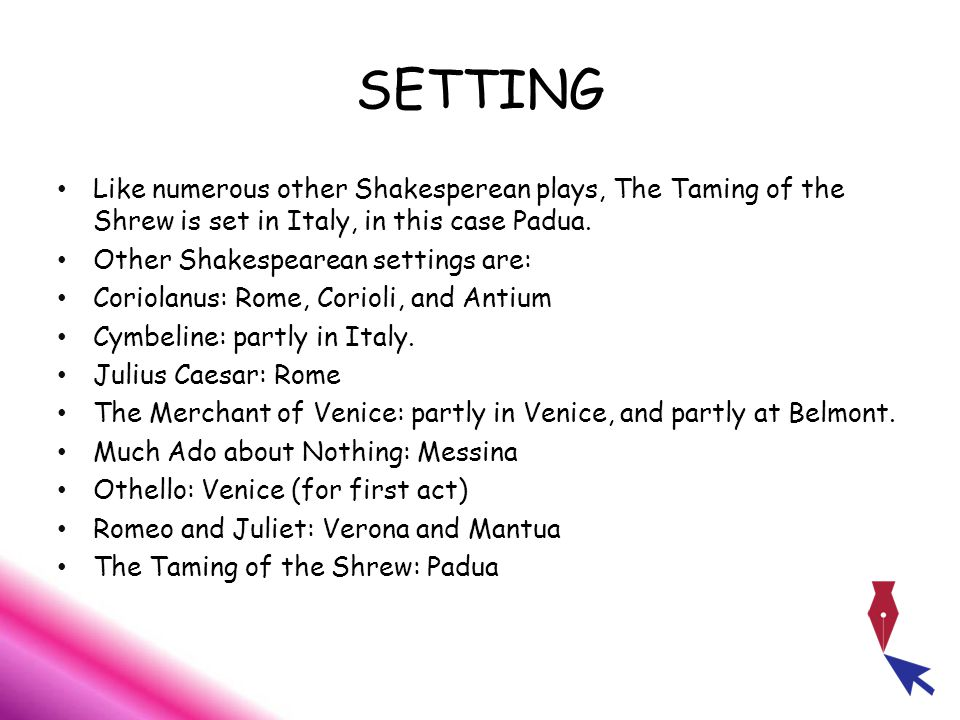 SETTING Like numerous other Shakesperean plays, The Taming of the Shrew is set in Italy, in this case Padua.