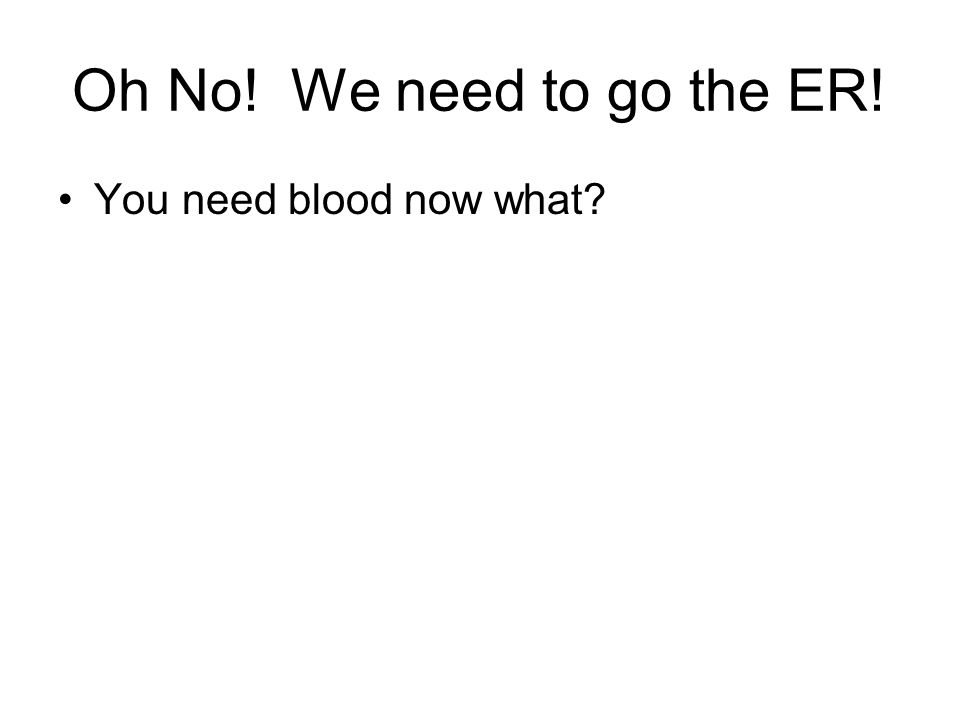 Oh No! We need to go the ER! You need blood now what