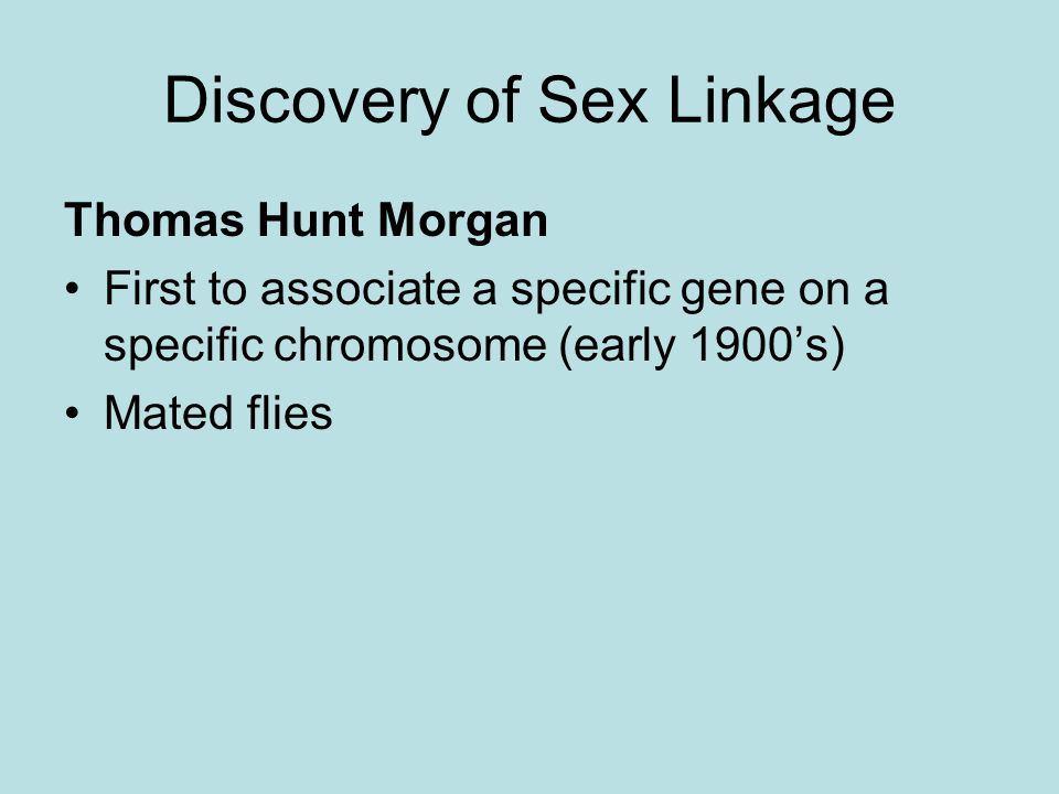 Discovery of Sex Linkage Thomas Hunt Morgan First to associate a specific gene on a specific chromosome (early 1900's) Mated flies