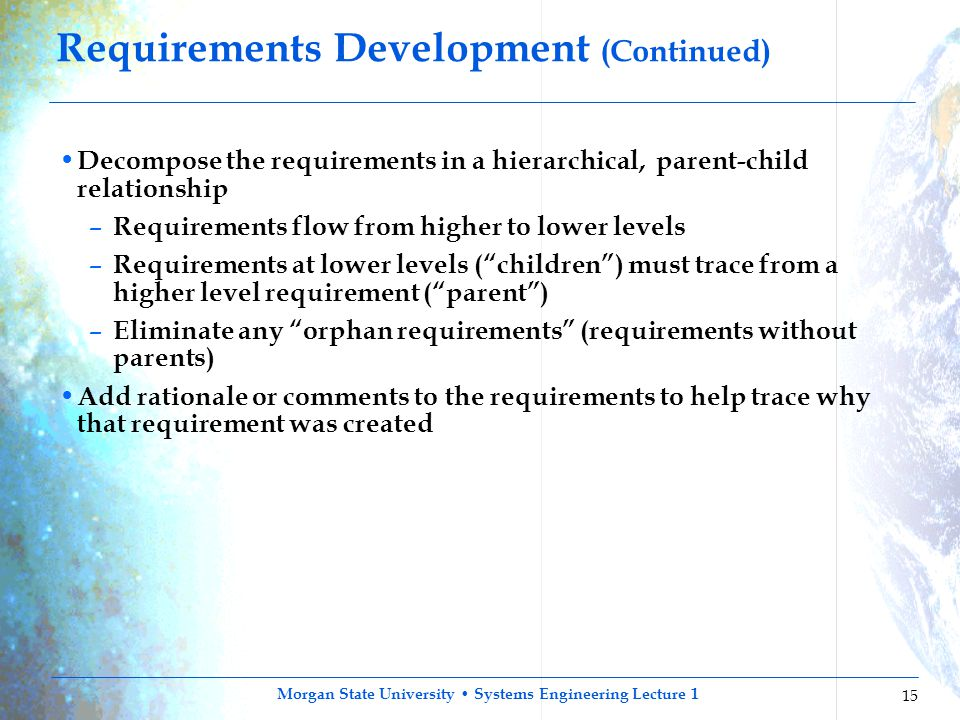 Morgan State University Systems Engineering Lecture 1 15 Requirements Development (Continued) Decompose the requirements in a hierarchical, parent-chi