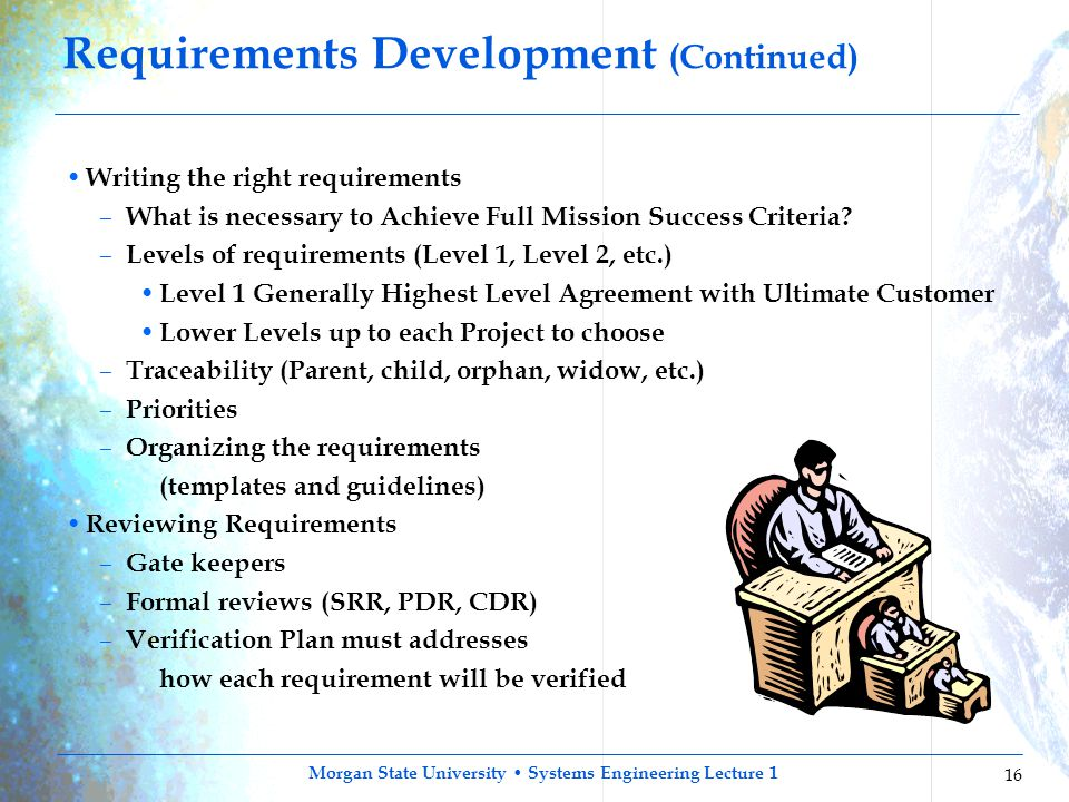 Morgan State University Systems Engineering Lecture 1 16 Requirements Development (Continued) Writing the right requirements – What is necessary to Ac