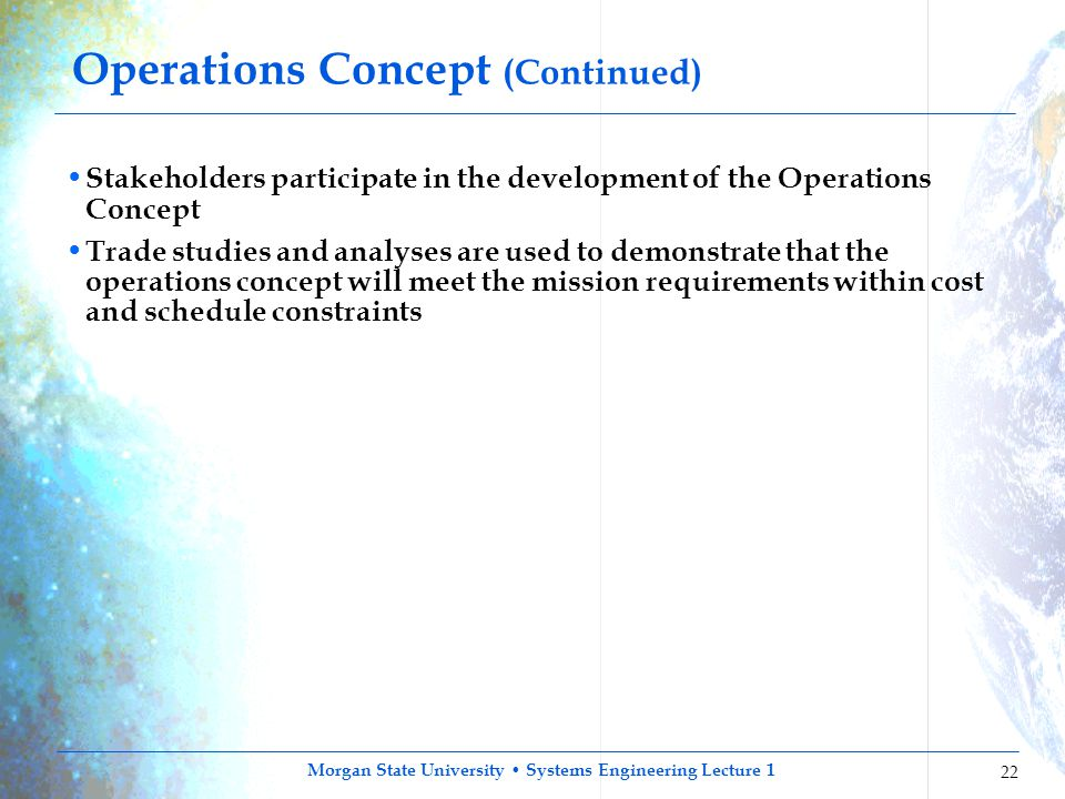 Morgan State University Systems Engineering Lecture 1 22 Operations Concept (Continued) Stakeholders participate in the development of the Operations