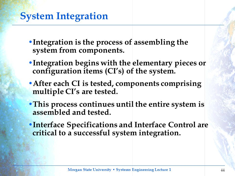 Morgan State University Systems Engineering Lecture 1 44 System Integration Integration is the process of assembling the system from components. Integ