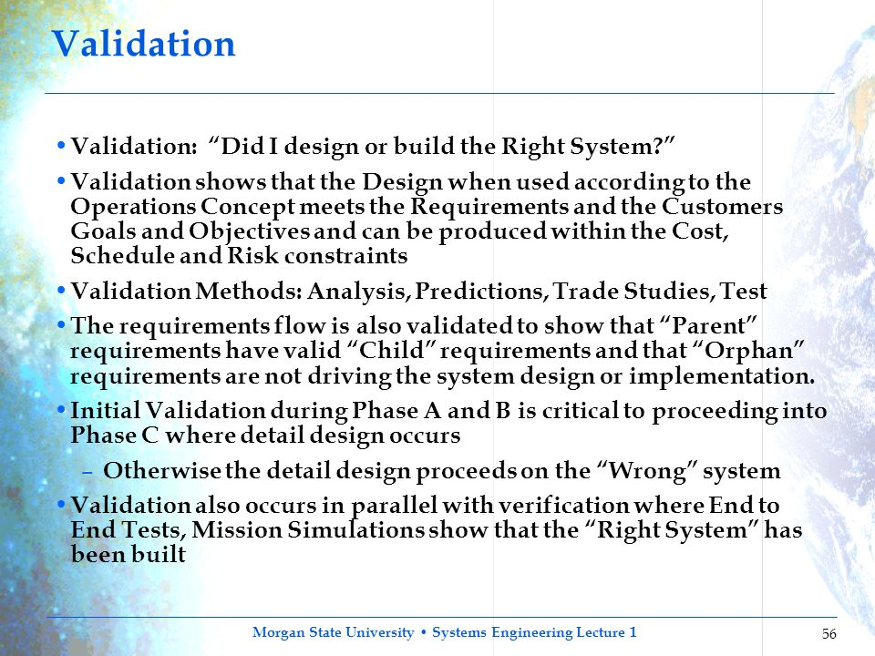 "Morgan State University Systems Engineering Lecture 1 56 Validation Validation: ""Did I design or build the Right System?"" Validation shows that the De"