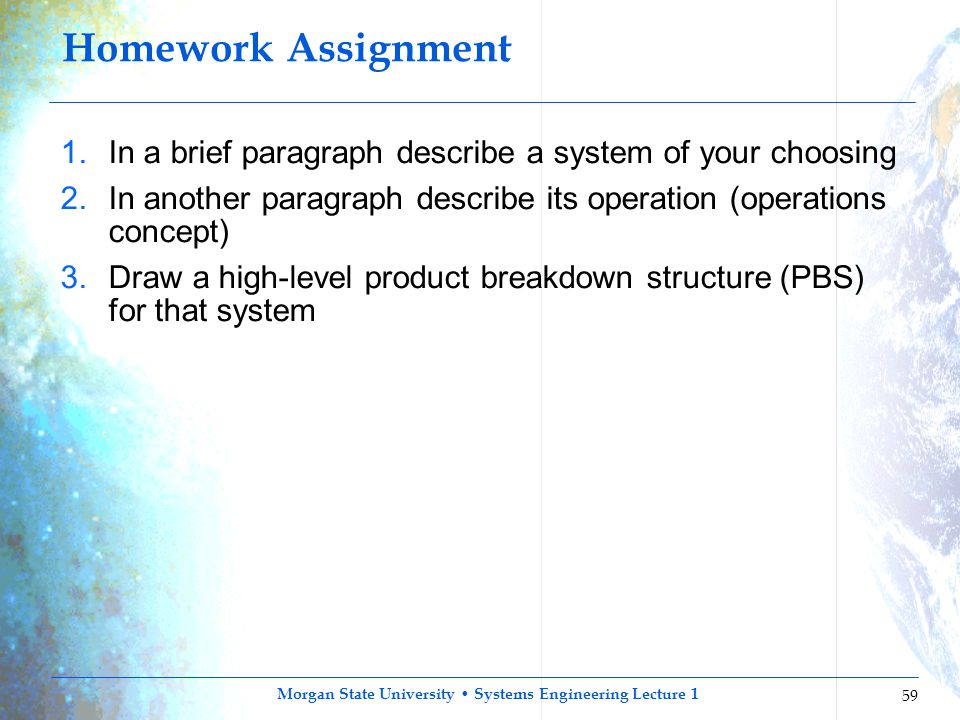 Morgan State University Systems Engineering Lecture 1 59 Homework Assignment 1.In a brief paragraph describe a system of your choosing 2.In another pa