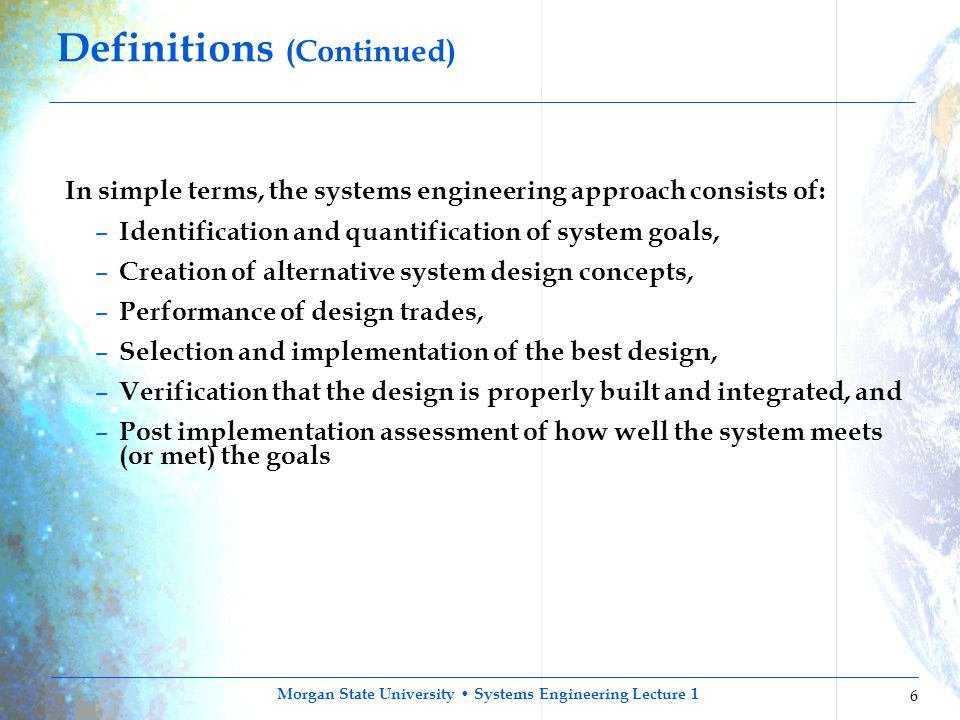 Morgan State University Systems Engineering Lecture 1 6 Definitions (Continued) In simple terms, the systems engineering approach consists of: – Ident