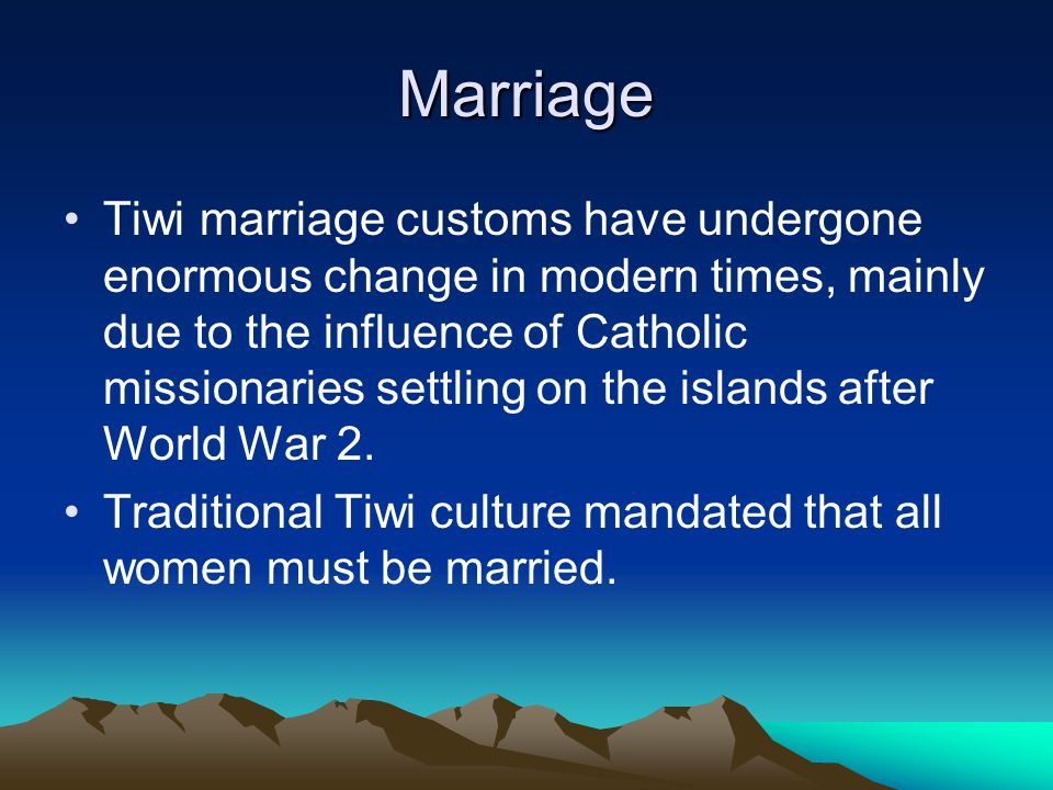 Marriage Tiwi marriage customs have undergone enormous change in modern times, mainly due to the influence of Catholic missionaries settling on the islands after World War 2.