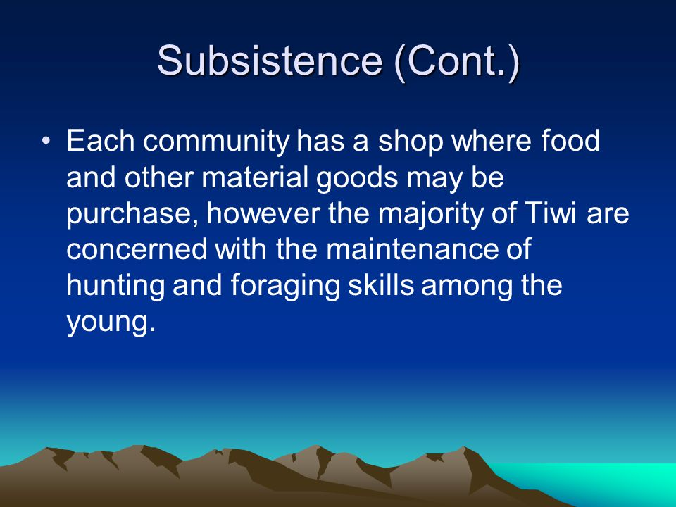 Subsistence (Cont.) Each community has a shop where food and other material goods may be purchase, however the majority of Tiwi are concerned with the maintenance of hunting and foraging skills among the young.