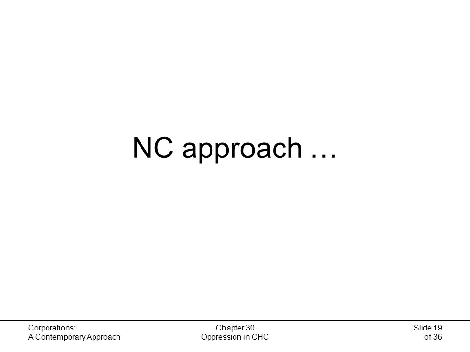 Corporations: A Contemporary Approach Chapter 30 Oppression in CHC Slide 19 of 36 NC approach …