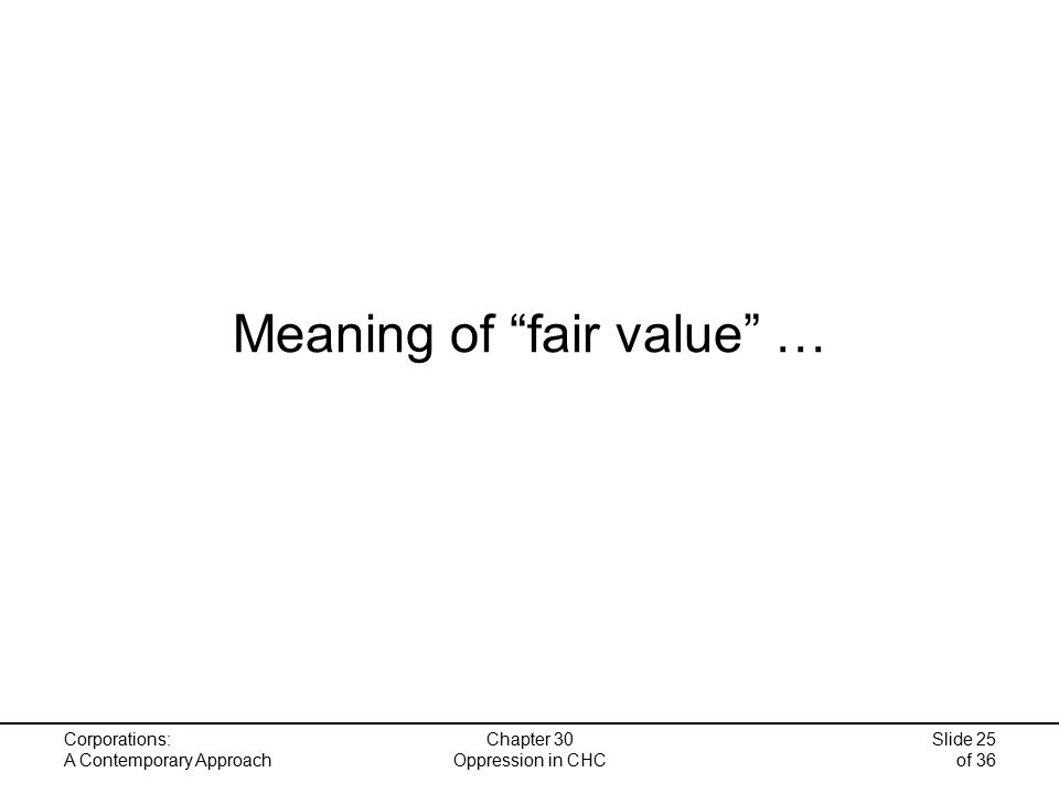 Corporations: A Contemporary Approach Chapter 30 Oppression in CHC Slide 25 of 36 Meaning of fair value …