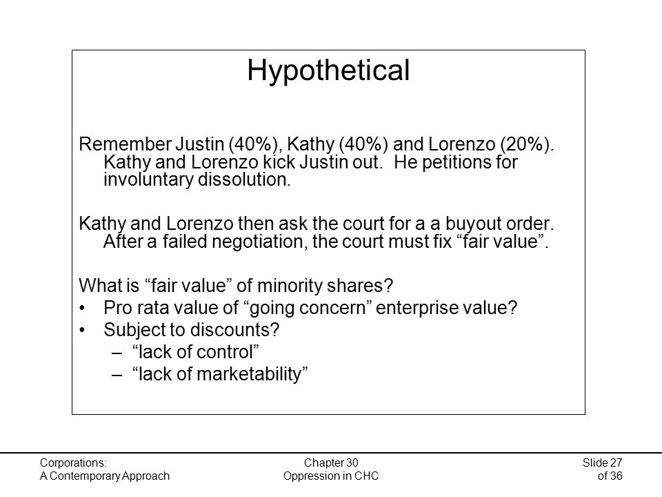 Corporations: A Contemporary Approach Chapter 30 Oppression in CHC Slide 27 of 36 Hypothetical Remember Justin (40%), Kathy (40%) and Lorenzo (20%).
