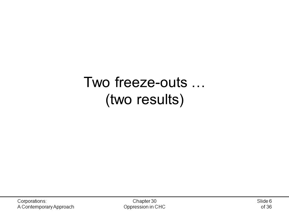 Corporations: A Contemporary Approach Chapter 30 Oppression in CHC Slide 6 of 36 Two freeze-outs … (two results)