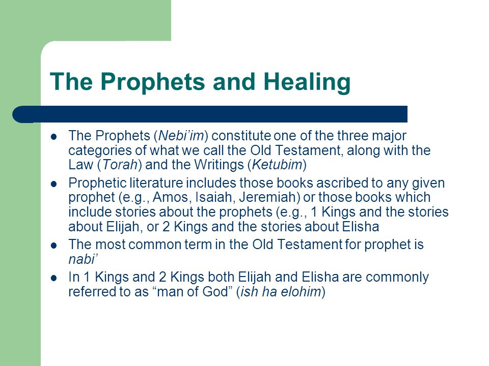 The Prophets and Healing The Prophets (Nebi'im) constitute one of the three major categories of what we call the Old Testament, along with the Law (Torah) and the Writings (Ketubim) Prophetic literature includes those books ascribed to any given prophet (e.g., Amos, Isaiah, Jeremiah) or those books which include stories about the prophets (e.g., 1 Kings and the stories about Elijah, or 2 Kings and the stories about Elisha The most common term in the Old Testament for prophet is nabi' In 1 Kings and 2 Kings both Elijah and Elisha are commonly referred to as man of God (ish ha elohim)