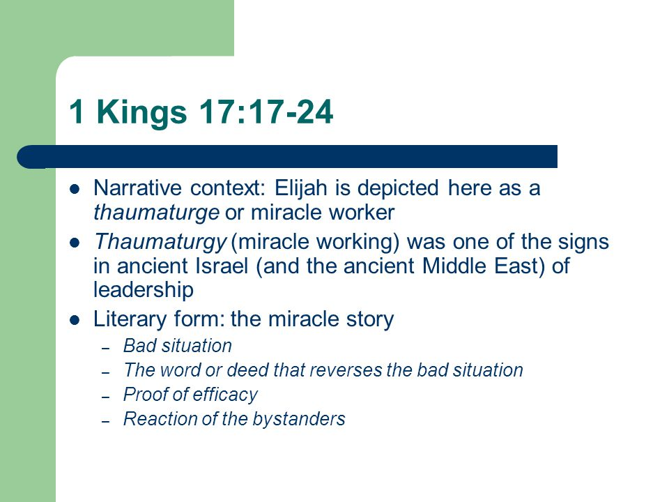 1 Kings 17:17-24 Narrative context: Elijah is depicted here as a thaumaturge or miracle worker Thaumaturgy (miracle working) was one of the signs in ancient Israel (and the ancient Middle East) of leadership Literary form: the miracle story – Bad situation – The word or deed that reverses the bad situation – Proof of efficacy – Reaction of the bystanders