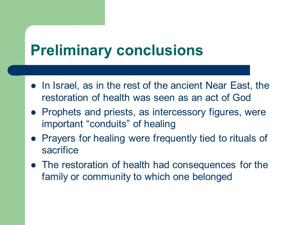 Preliminary conclusions In Israel, as in the rest of the ancient Near East, the restoration of health was seen as an act of God Prophets and priests, as intercessory figures, were important conduits of healing Prayers for healing were frequently tied to rituals of sacrifice The restoration of health had consequences for the family or community to which one belonged