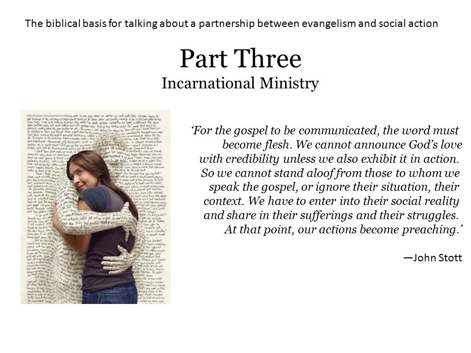 The biblical basis for talking about a partnership between evangelism and social action Part Three Incarnational Ministry 'For the gospel to be commun