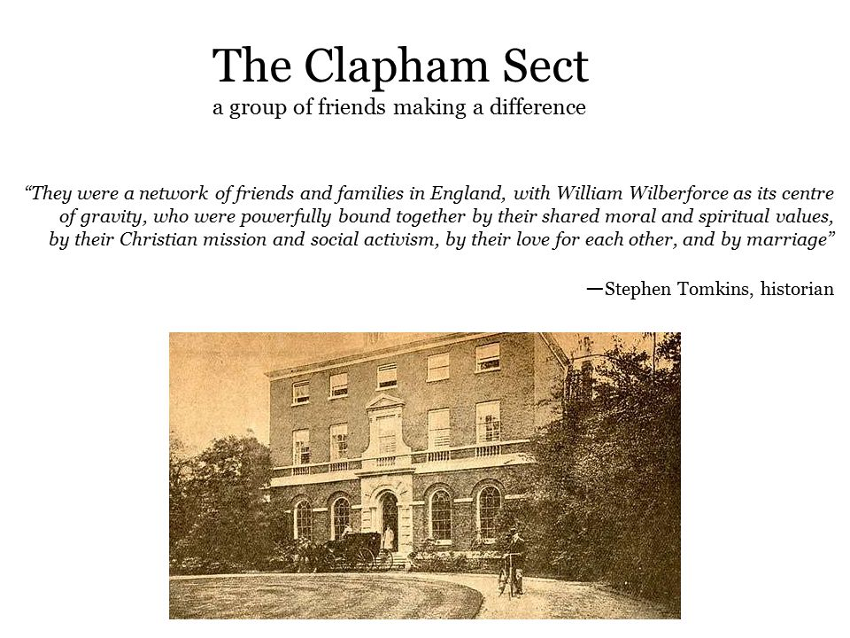 The Clapham Sect a group of friends making a difference They were a network of friends and families in England, with William Wilberforce as its centre of gravity, who were powerfully bound together by their shared moral and spiritual values, by their Christian mission and social activism, by their love for each other, and by marriage ― Stephen Tomkins, historian