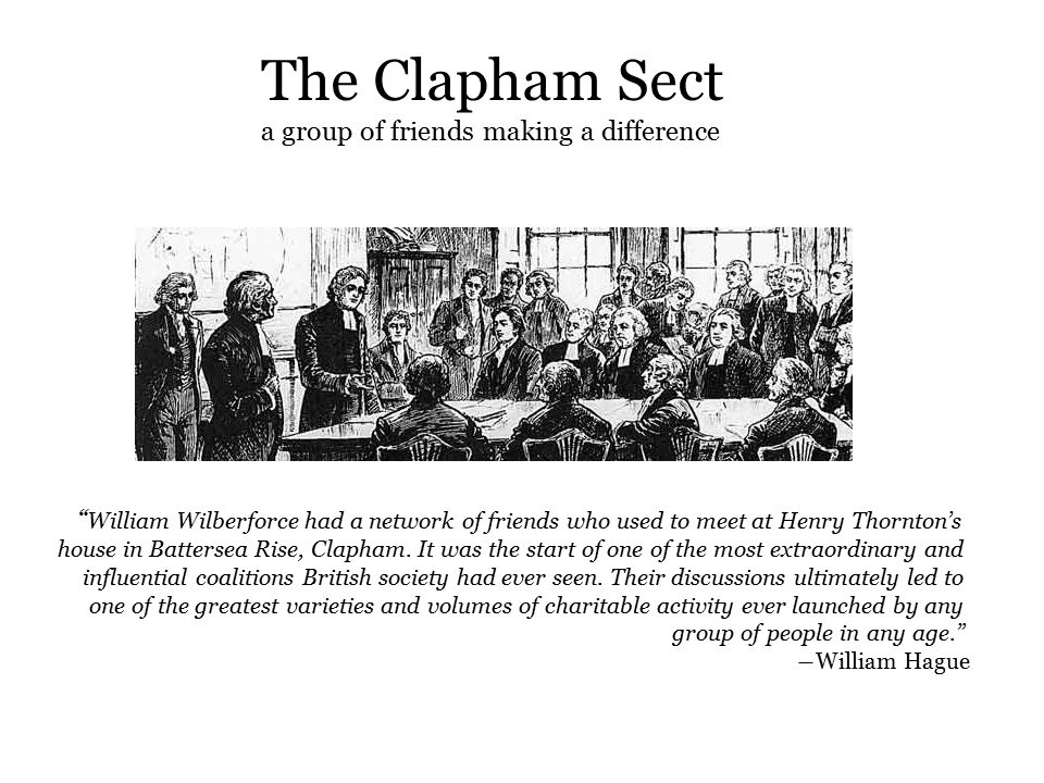 The Clapham Sect a group of friends making a difference William Wilberforce had a network of friends who used to meet at Henry Thornton's house in Battersea Rise, Clapham.