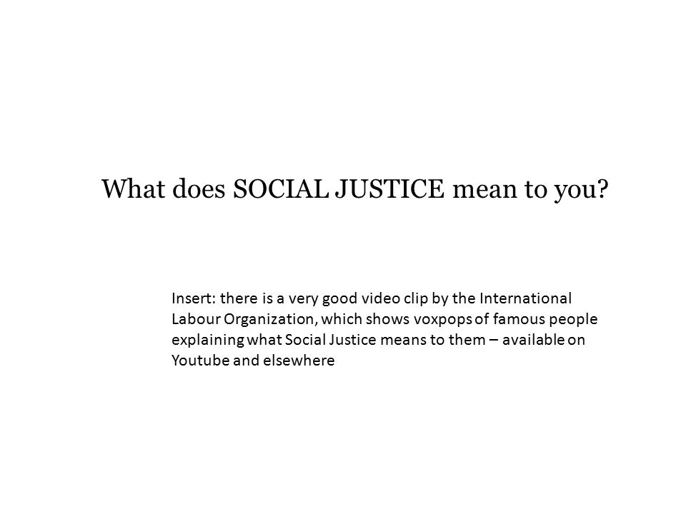 What does SOCIAL JUSTICE mean to you? Insert: there is a very good video clip by the International Labour Organization, which shows voxpops of famous