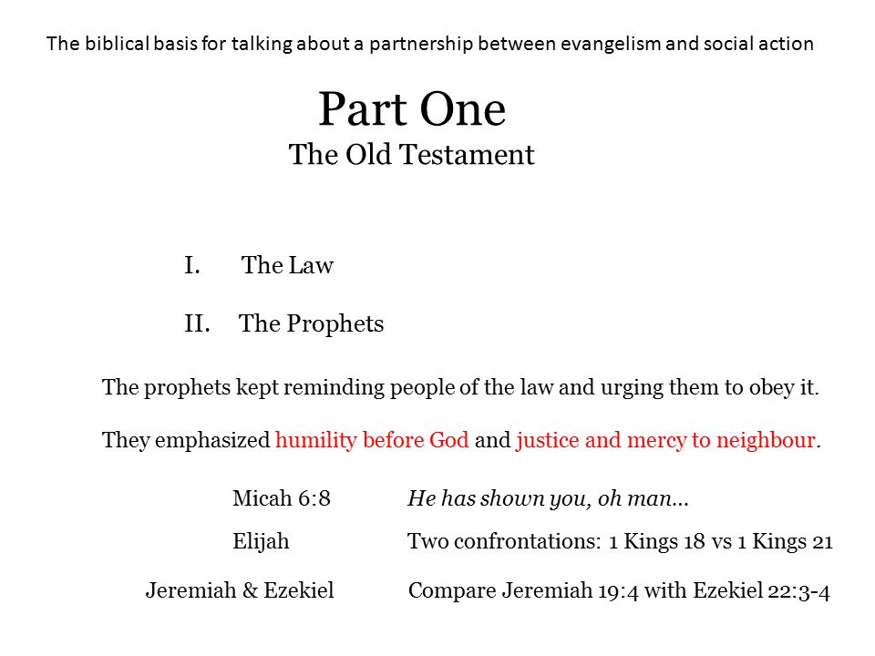 The biblical basis for talking about a partnership between evangelism and social action Part One The Old Testament I. The Law II. The Prophets The pro