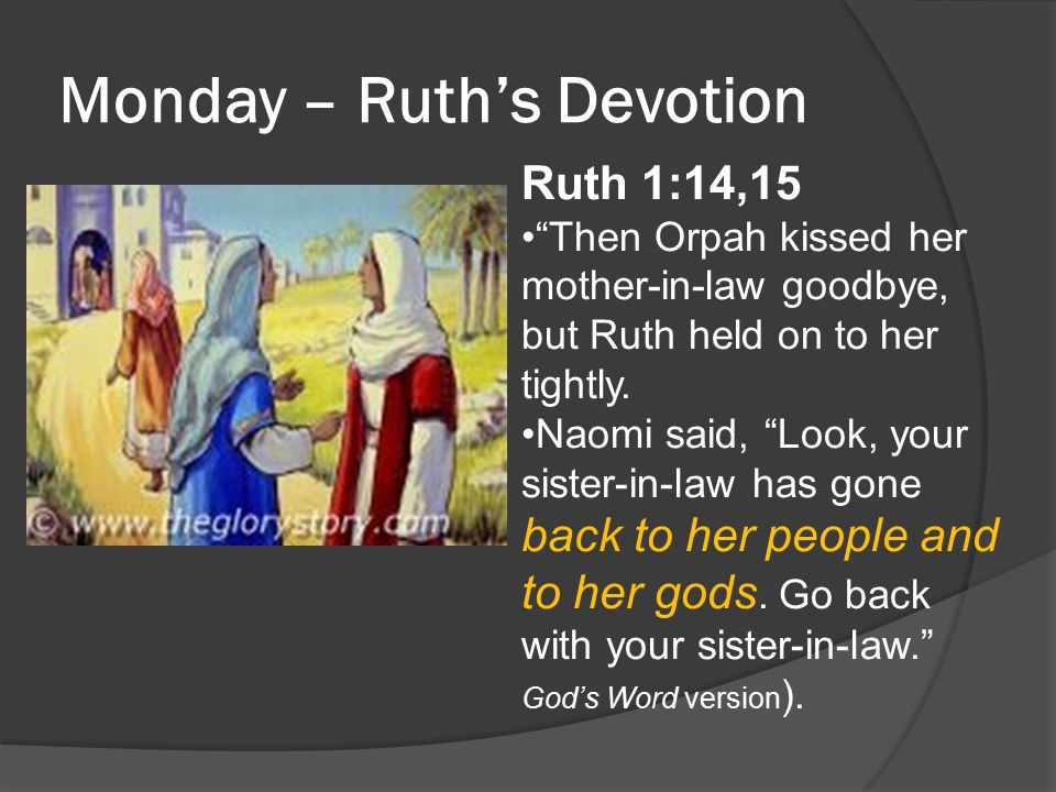 "Monday – Ruth's Devotion Ruth 1:14,15 ""Then Orpah kissed her mother-in-law goodbye, but Ruth held on to her tightly. Naomi said, ""Look, your sister-in"