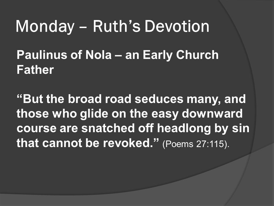 "Monday – Ruth's Devotion Paulinus of Nola – an Early Church Father ""But the broad road seduces many, and those who glide on the easy downward course a"