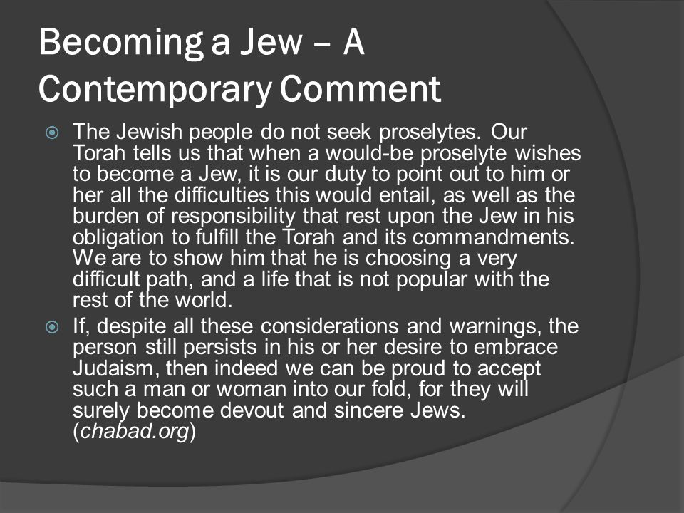 Becoming a Jew – A Contemporary Comment  The Jewish people do not seek proselytes. Our Torah tells us that when a would-be proselyte wishes to become