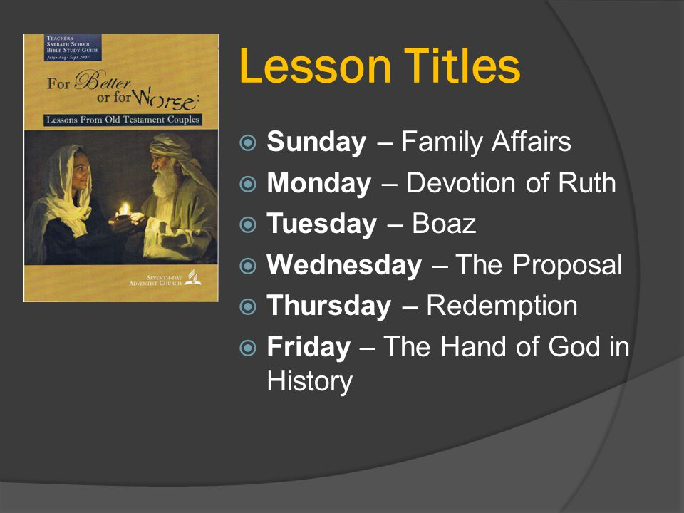 Lesson Titles  Sunday – Family Affairs  Monday – Devotion of Ruth  Tuesday – Boaz  Wednesday – The Proposal  Thursday – Redemption  Friday – The