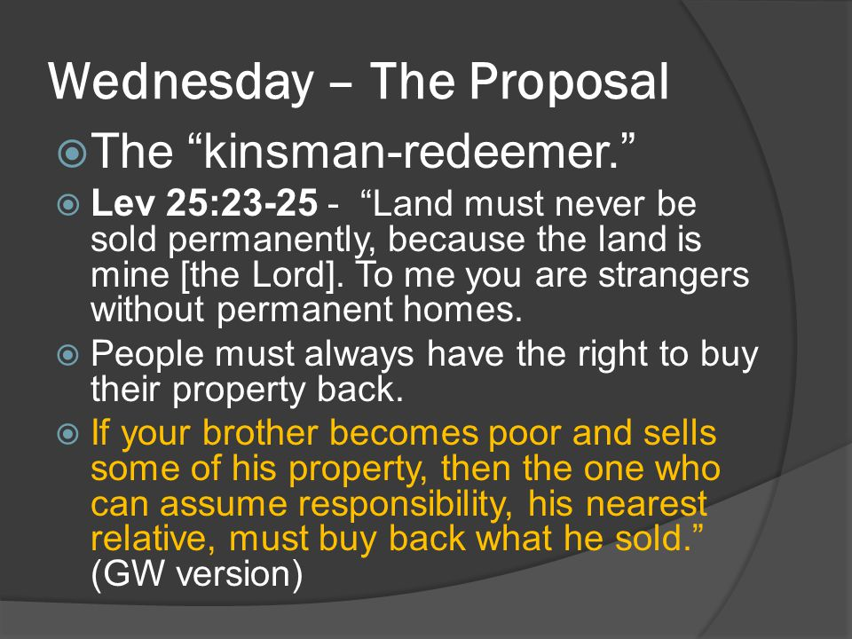 "Wednesday – The Proposal  The ""kinsman-redeemer.""  Lev 25:23-25 - ""Land must never be sold permanently, because the land is mine [the Lord]. To me y"