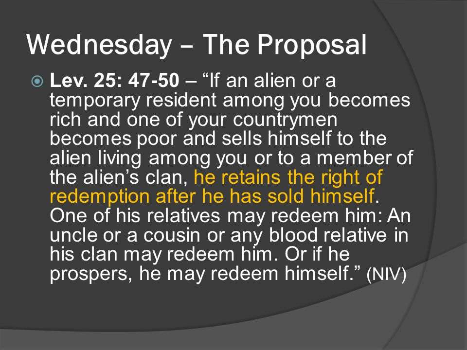 "Wednesday – The Proposal  Lev. 25: 47-50 – ""If an alien or a temporary resident among you becomes rich and one of your countrymen becomes poor and se"