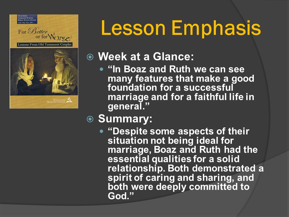 "Lesson Emphasis  Week at a Glance: ""In Boaz and Ruth we can see many features that make a good foundation for a successful marriage and for a faithfu"
