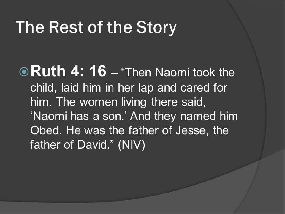 "The Rest of the Story  Ruth 4: 16 – ""Then Naomi took the child, laid him in her lap and cared for him. The women living there said, 'Naomi has a son."