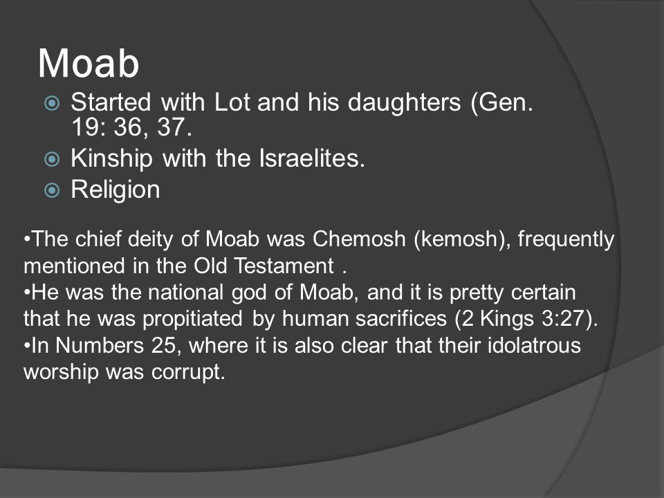 Moab  Started with Lot and his daughters (Gen. 19: 36, 37.  Kinship with the Israelites.  Religion The chief deity of Moab was Chemosh (kemosh), fr