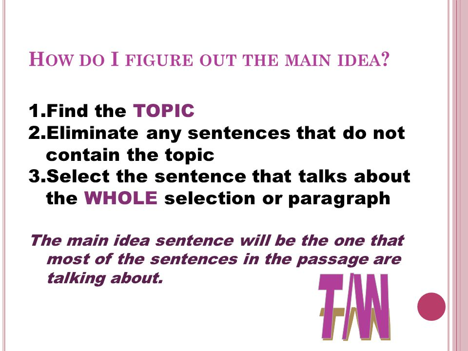 H OW DO I FIGURE OUT THE MAIN IDEA ? 1.Find the TOPIC 2.Eliminate any sentences that do not contain the topic 3.Select the sentence that talks about t