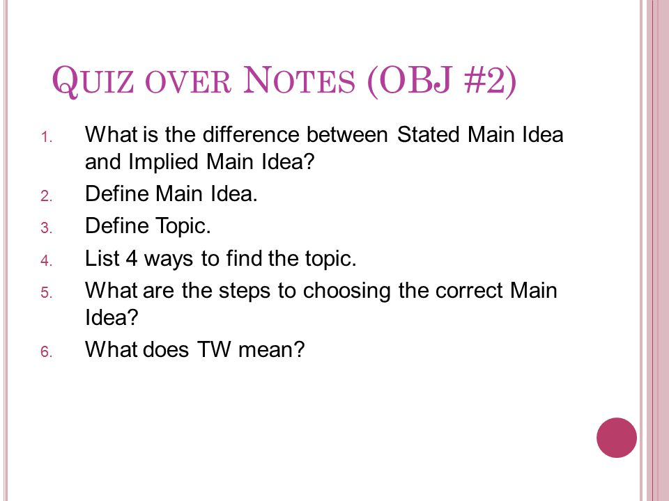 Q UIZ OVER N OTES (OBJ #2) 1. What is the difference between Stated Main Idea and Implied Main Idea? 2. Define Main Idea. 3. Define Topic. 4. List 4 w