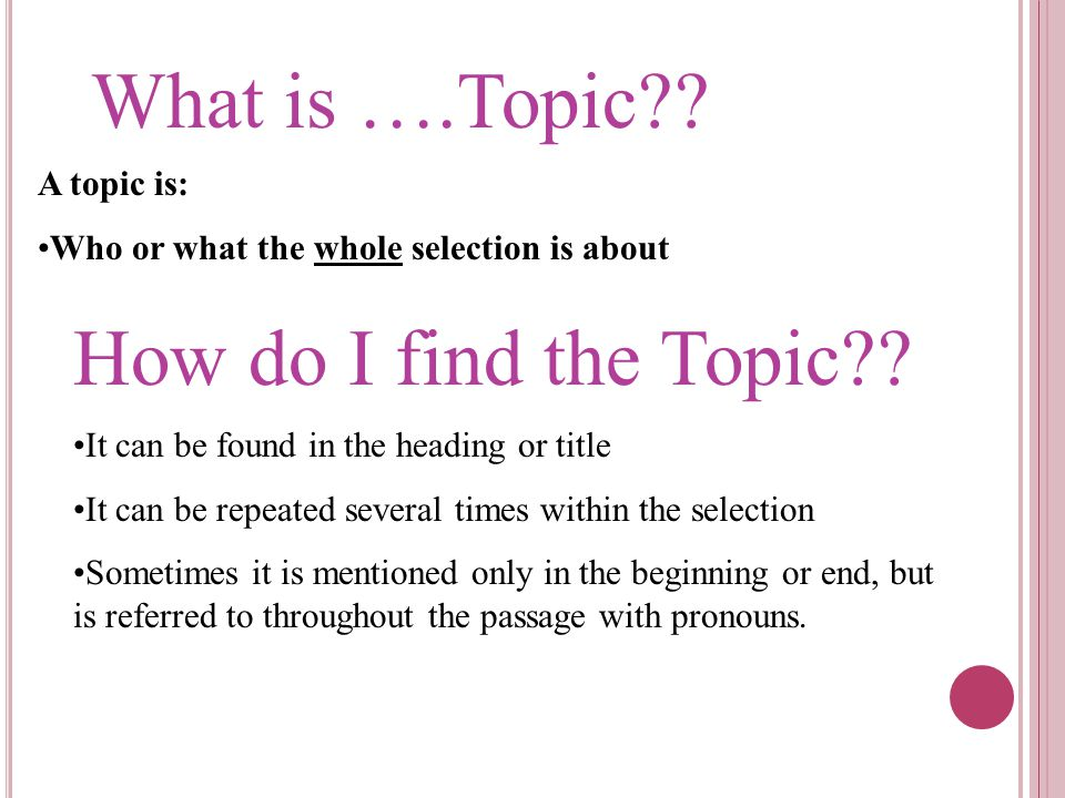 What is ….Topic?? A topic is: Who or what the whole selection is about How do I find the Topic?? It can be found in the heading or title It can be rep
