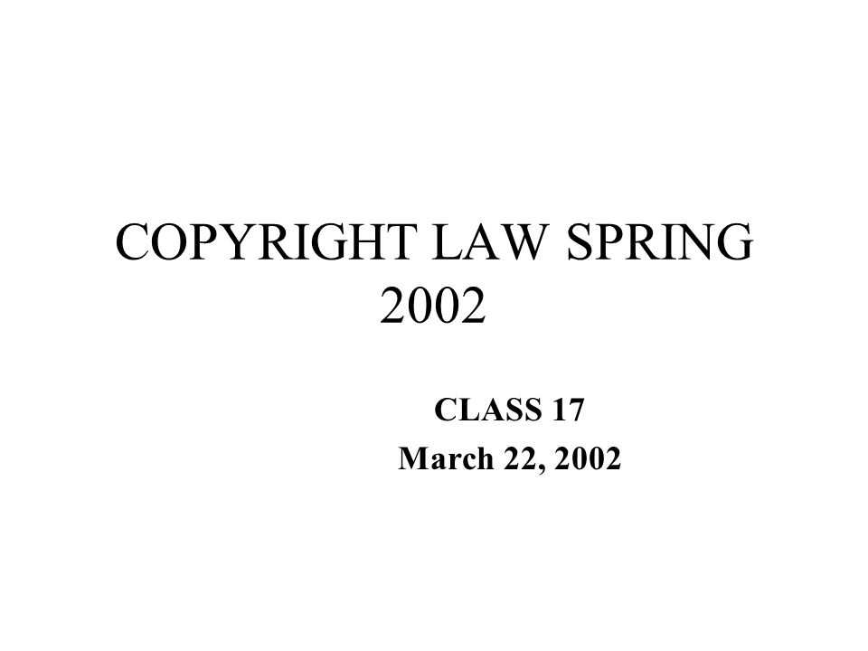 COPYRIGHT LAW SPRING 2002 CLASS 17 March 22, 2002