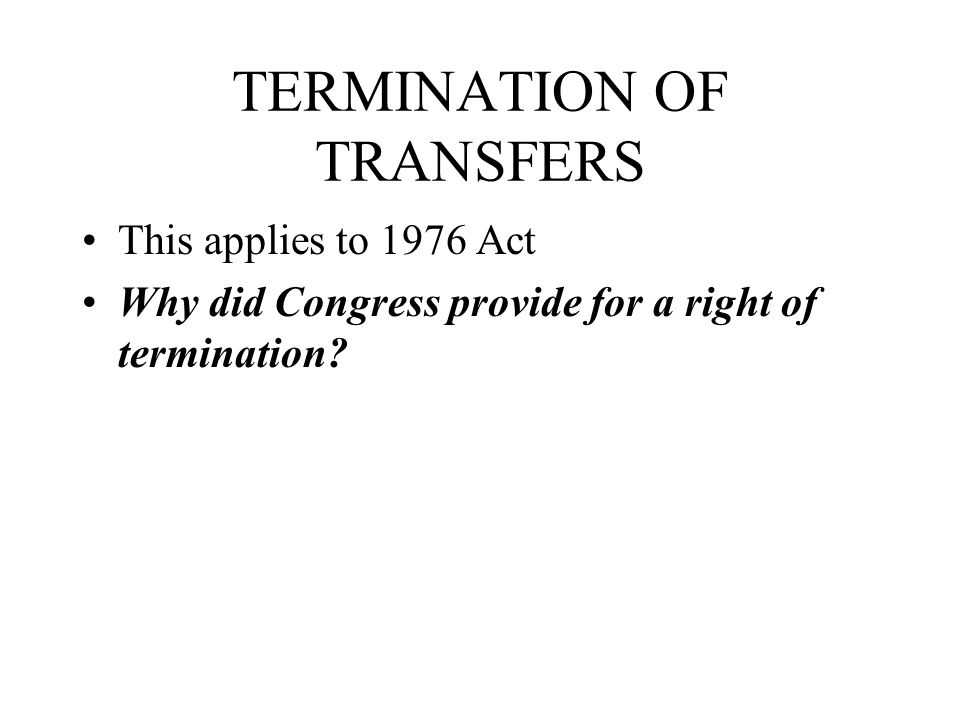 TERMINATION OF TRANSFERS This applies to 1976 Act Why did Congress provide for a right of termination?