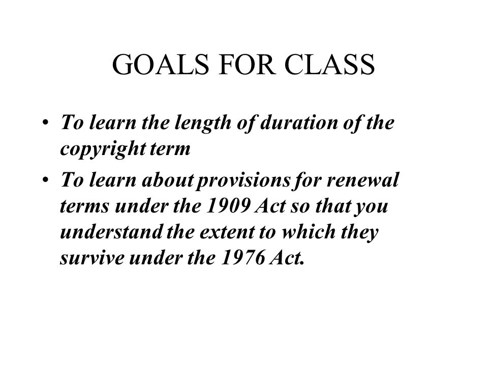 GOALS FOR CLASS To learn the length of duration of the copyright term To learn about provisions for renewal terms under the 1909 Act so that you understand the extent to which they survive under the 1976 Act.