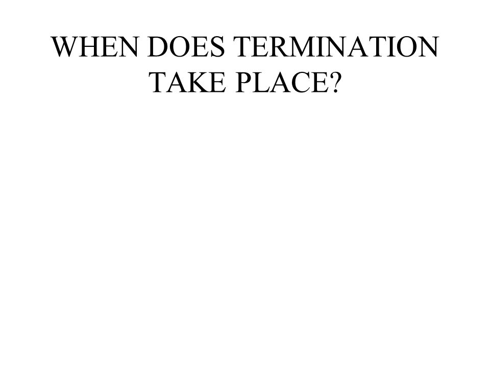 WHEN DOES TERMINATION TAKE PLACE