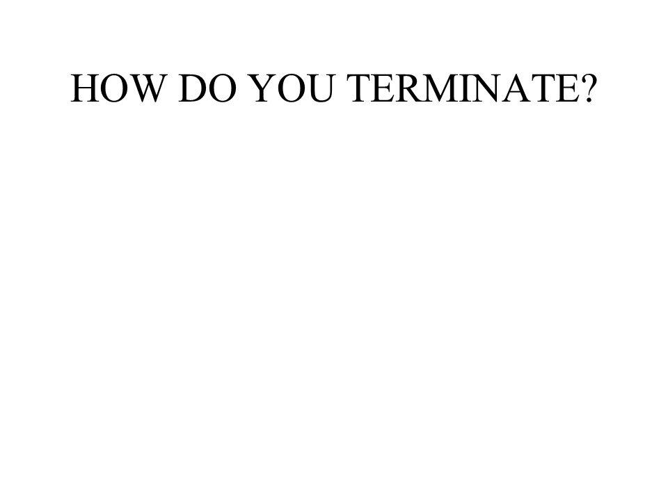 HOW DO YOU TERMINATE