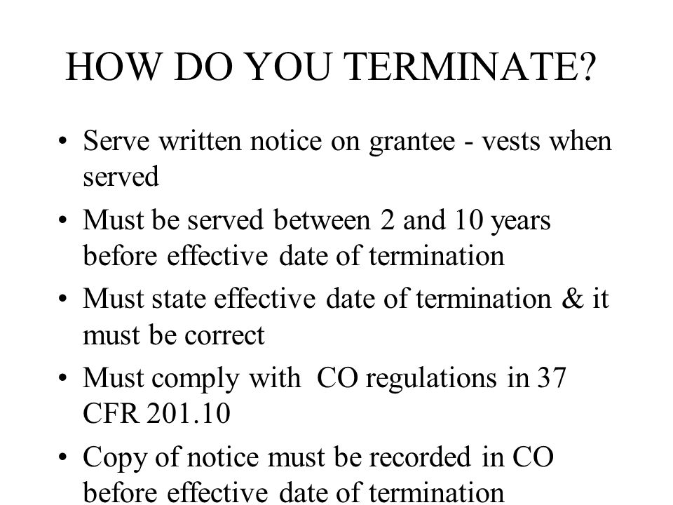Serve written notice on grantee - vests when served Must be served between 2 and 10 years before effective date of termination Must state effective date of termination & it must be correct Must comply with CO regulations in 37 CFR 201.10 Copy of notice must be recorded in CO before effective date of termination