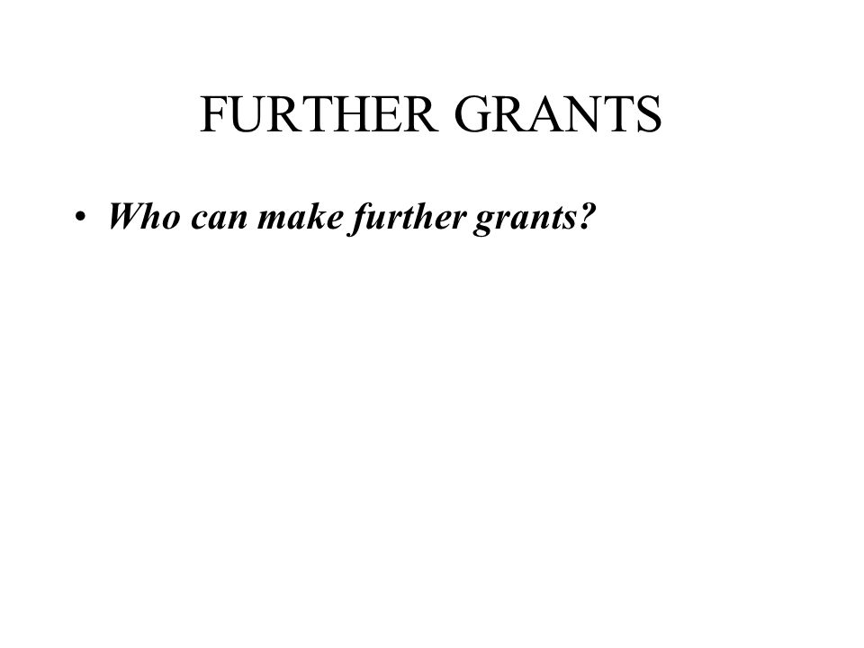FURTHER GRANTS Who can make further grants?