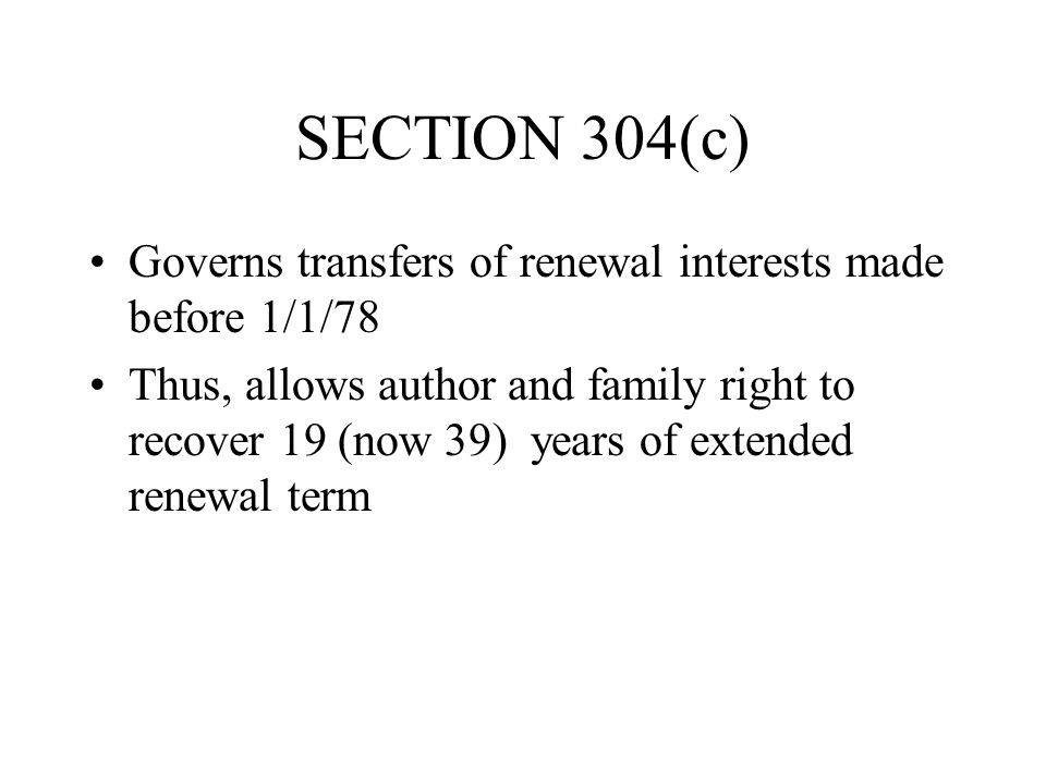SECTION 304(c) Governs transfers of renewal interests made before 1/1/78 Thus, allows author and family right to recover 19 (now 39) years of extended renewal term