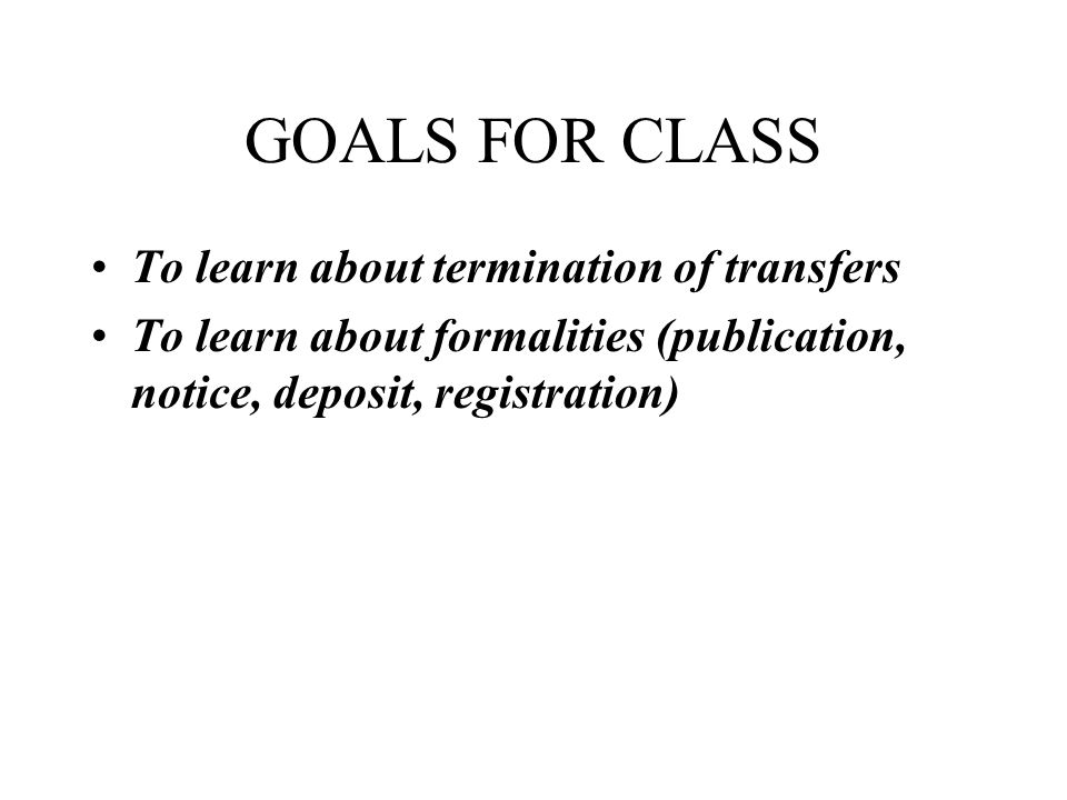 GOALS FOR CLASS To learn about termination of transfers To learn about formalities (publication, notice, deposit, registration)