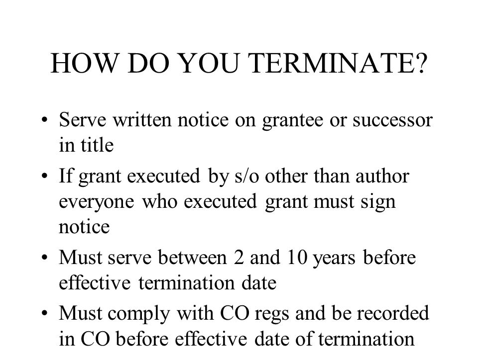 Serve written notice on grantee or successor in title If grant executed by s/o other than author everyone who executed grant must sign notice Must serve between 2 and 10 years before effective termination date Must comply with CO regs and be recorded in CO before effective date of termination