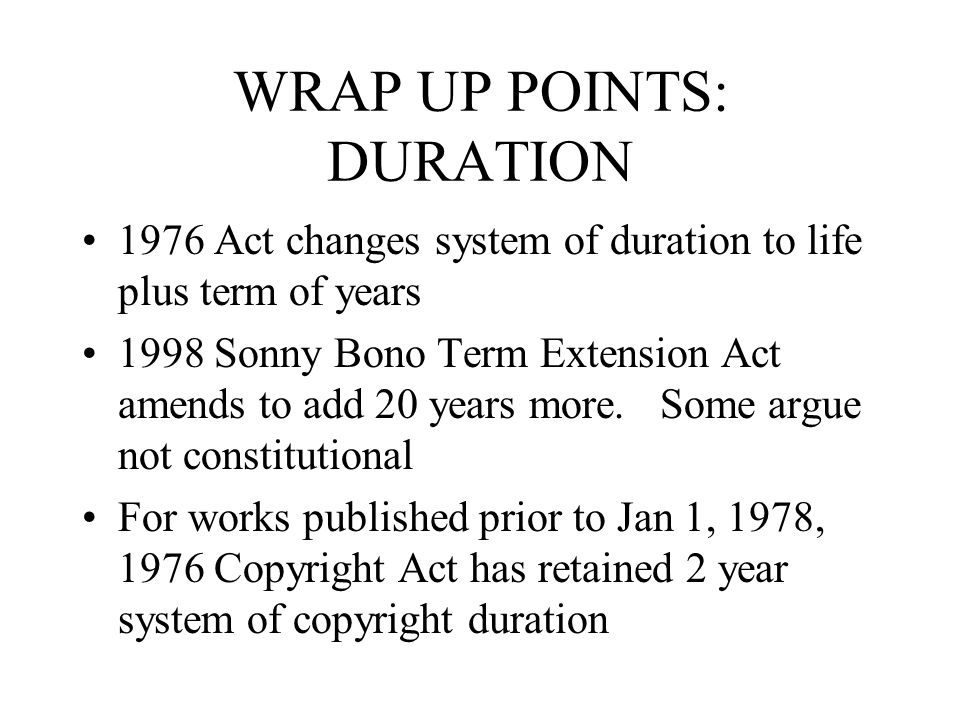 WRAP UP POINTS: DURATION 1976 Act changes system of duration to life plus term of years 1998 Sonny Bono Term Extension Act amends to add 20 years more.