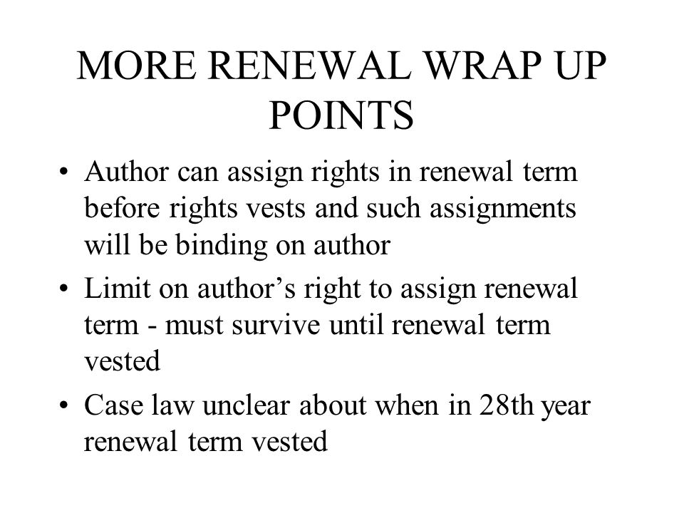 MORE RENEWAL WRAP UP POINTS Author can assign rights in renewal term before rights vests and such assignments will be binding on author Limit on author's right to assign renewal term - must survive until renewal term vested Case law unclear about when in 28th year renewal term vested