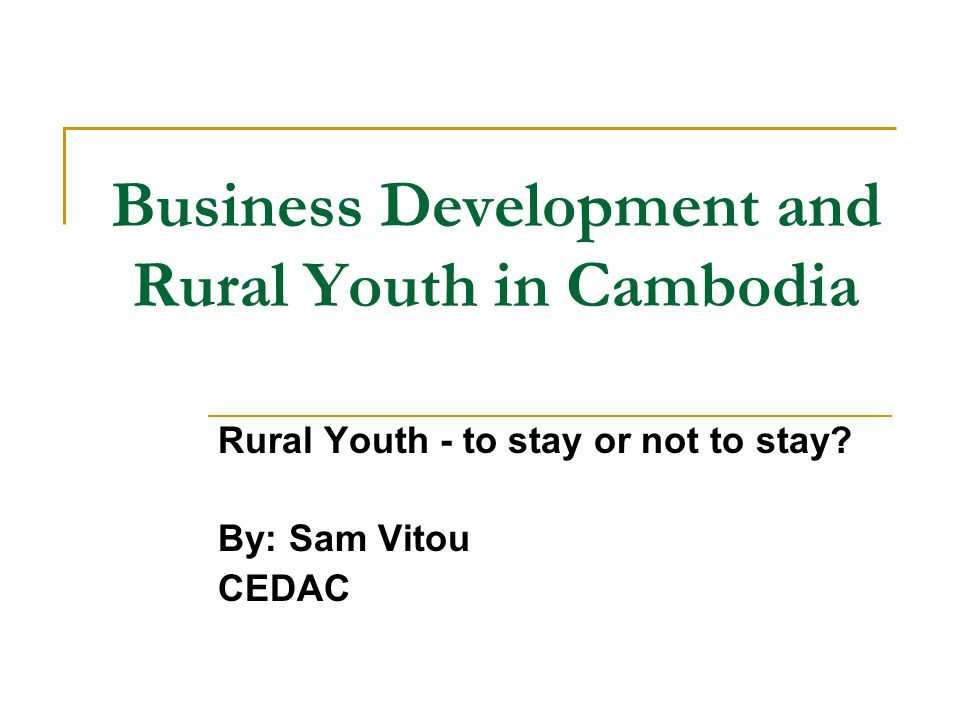 Rational To date, six in ten Cambodians are under the age of 25 Eight in ten live in rural areas The three main pillars of Cambodia's economy – the garment, tourism and construction industries – cannot absorb the approximately 300,000 new labor market entrants each year  What is needed now?